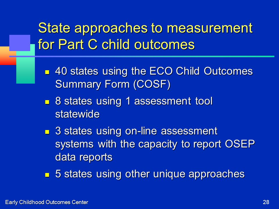 Early Childhood Outcomes Center28 State approaches to measurement for Part C child outcomes 40 states using the ECO Child Outcomes Summary Form (COSF) 40 states using the ECO Child Outcomes Summary Form (COSF) 8 states using 1 assessment tool statewide 8 states using 1 assessment tool statewide 3 states using on-line assessment systems with the capacity to report OSEP data reports 3 states using on-line assessment systems with the capacity to report OSEP data reports 5 states using other unique approaches 5 states using other unique approaches