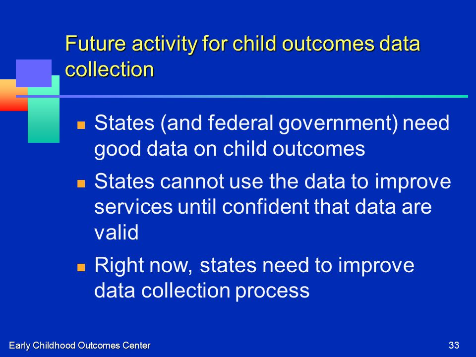 Early Childhood Outcomes Center33 Future activity for child outcomes data collection States (and federal government) need good data on child outcomes States cannot use the data to improve services until confident that data are valid Right now, states need to improve data collection process