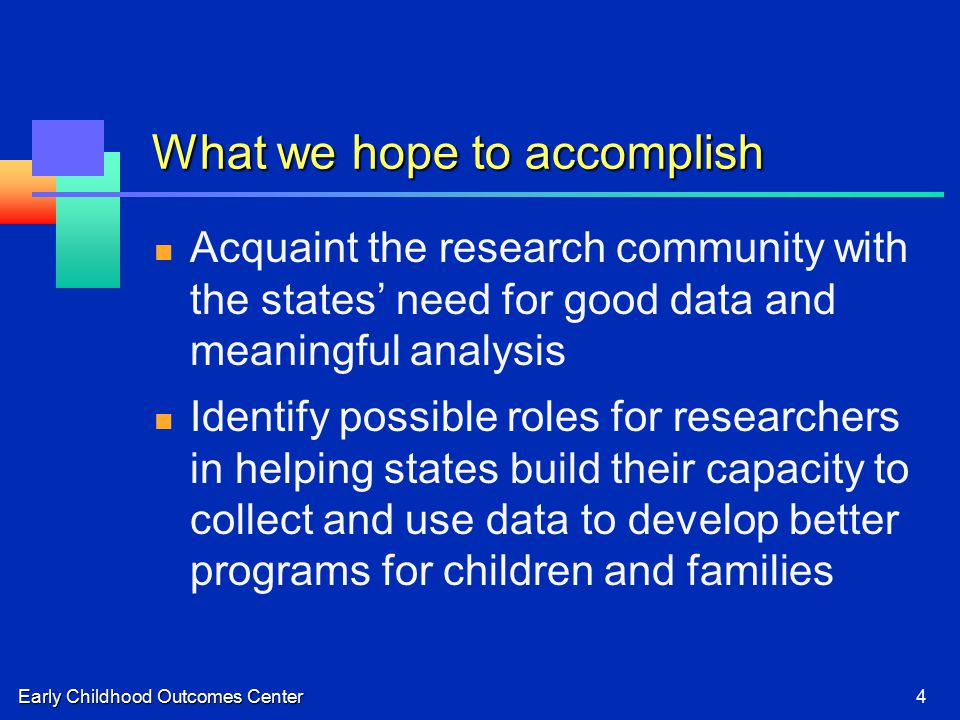 Early Childhood Outcomes Center4 What we hope to accomplish Acquaint the research community with the states' need for good data and meaningful analysis Identify possible roles for researchers in helping states build their capacity to collect and use data to develop better programs for children and families
