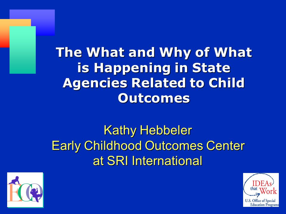 The What and Why of What is Happening in State Agencies Related to Child Outcomes Kathy Hebbeler Early Childhood Outcomes Center at SRI International