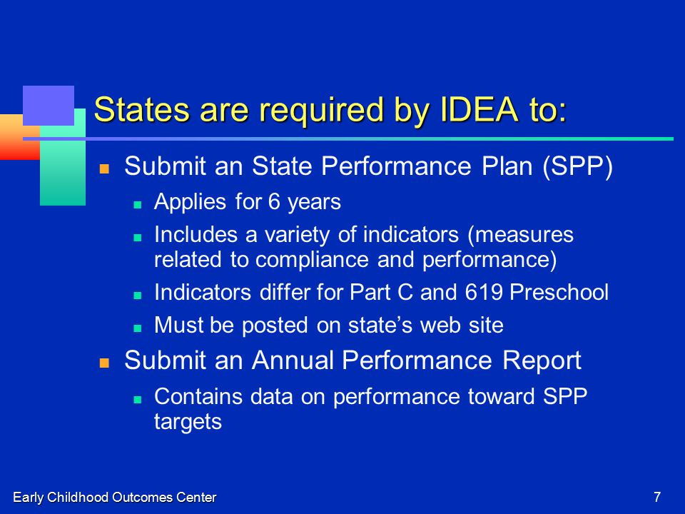 Early Childhood Outcomes Center7 States are required by IDEA to: Submit an State Performance Plan (SPP) Applies for 6 years Includes a variety of indicators (measures related to compliance and performance) Indicators differ for Part C and 619 Preschool Must be posted on state's web site Submit an Annual Performance Report Contains data on performance toward SPP targets