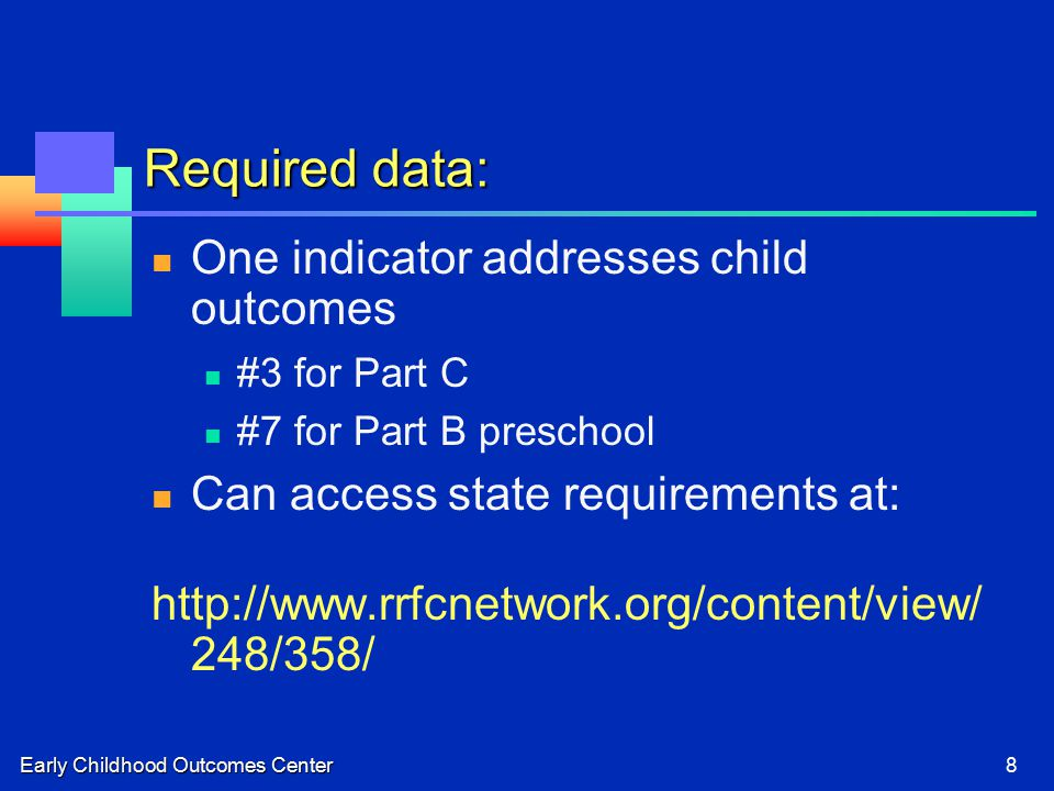 Early Childhood Outcomes Center8 Required data: One indicator addresses child outcomes #3 for Part C #7 for Part B preschool Can access state requirements at:   248/358/