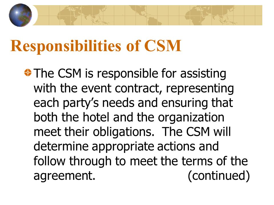 Responsibilities of CSM The CSM is responsible for assisting with the event contract, representing each party's needs and ensuring that both the hotel and the organization meet their obligations.