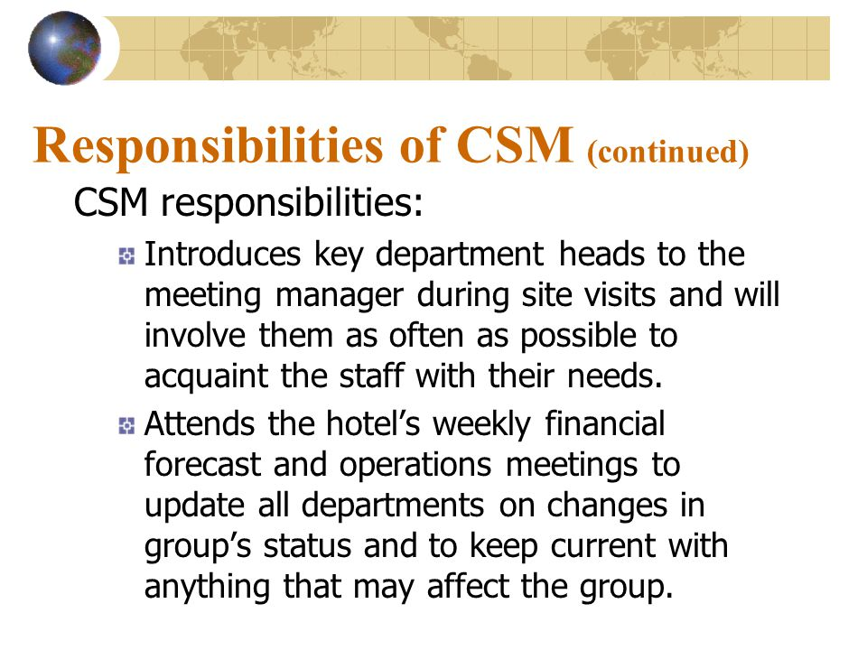 Responsibilities of CSM (continued) CSM responsibilities: Introduces key department heads to the meeting manager during site visits and will involve them as often as possible to acquaint the staff with their needs.