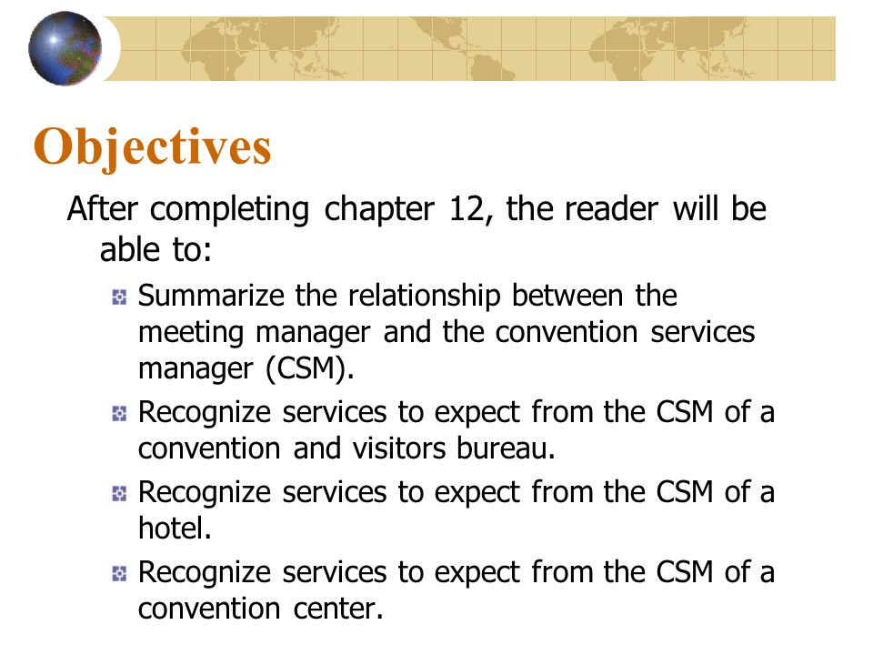 Objectives After completing chapter 12, the reader will be able to: Summarize the relationship between the meeting manager and the convention services manager (CSM).