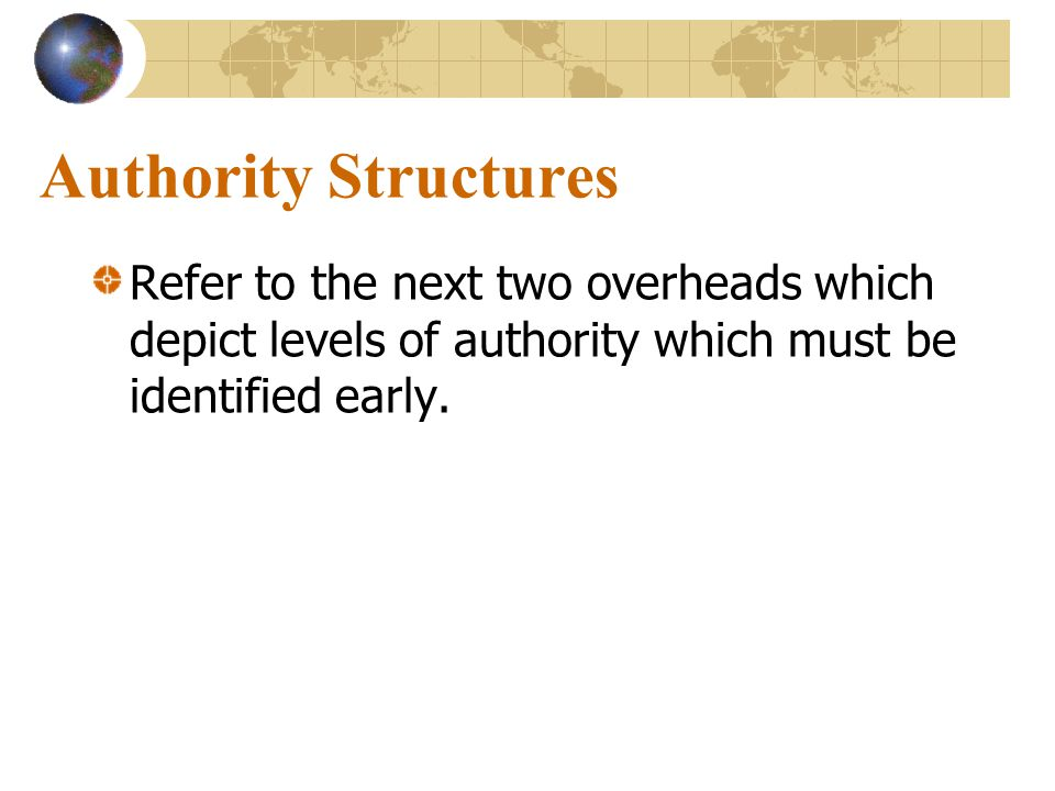 Authority Structures Refer to the next two overheads which depict levels of authority which must be identified early.