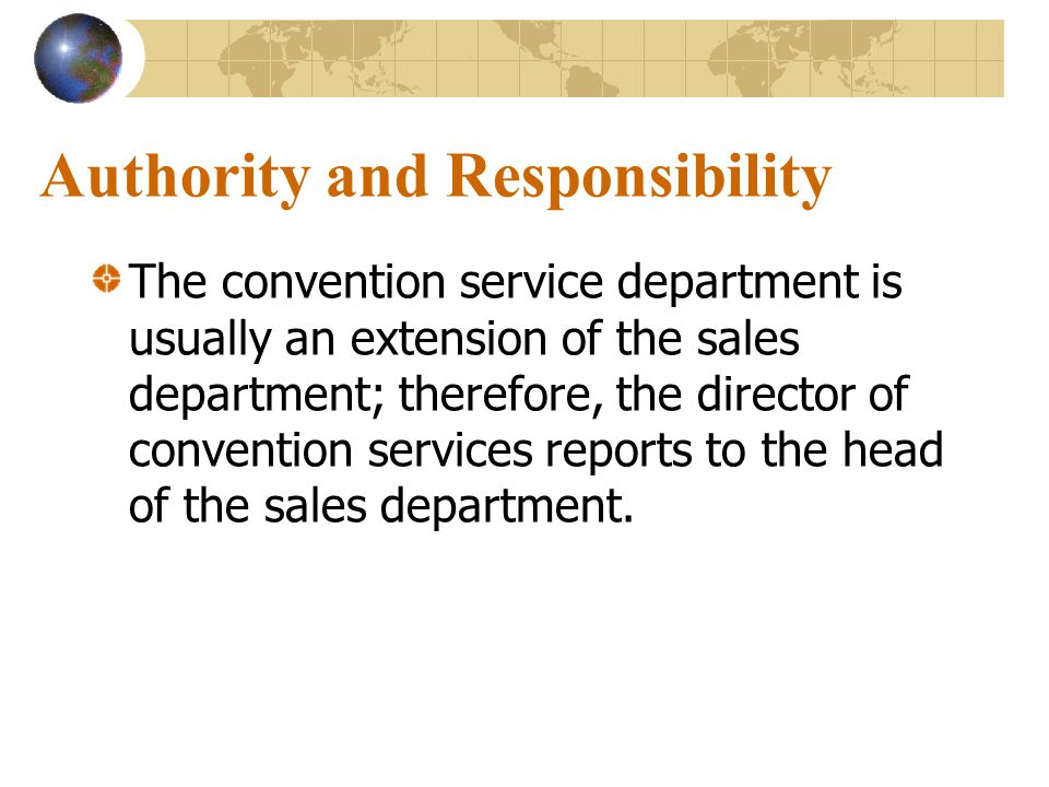 Authority and Responsibility The convention service department is usually an extension of the sales department; therefore, the director of convention services reports to the head of the sales department.
