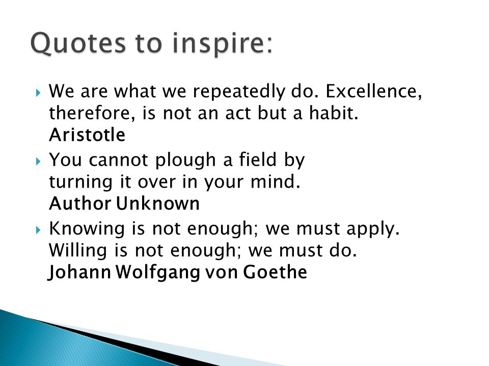  We are what we repeatedly do. Excellence, therefore, is not an act but a habit.