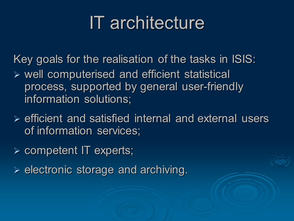 IT architecture Key goals for the realisation of the tasks in ISIS:  well computerised and efficient statistical process, supported by general user-friendly information solutions;  efficient and satisfied internal and external users of information services;  competent IT experts;  electronic storage and archiving.