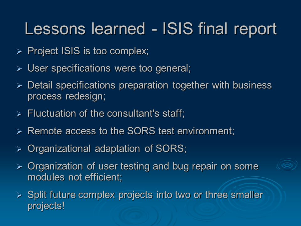 Lessons learned - ISIS final report  Project ISIS is too complex;  User specifications were too general;  Detail specifications preparation together with business process redesign;  Fluctuation of the consultant s staff;  Remote access to the SORS test environment;  Organizational adaptation of SORS;  Organization of user testing and bug repair on some modules not efficient;  Split future complex projects into two or three smaller projects!
