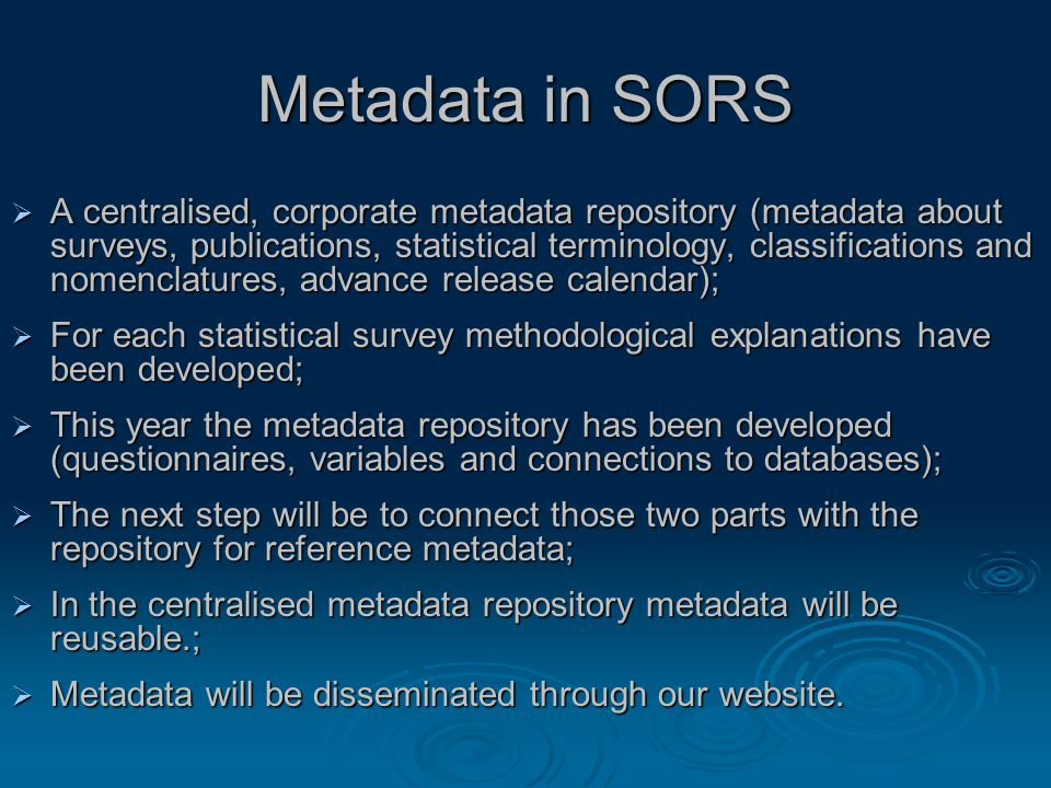Metadata in SORS  A centralised, corporate metadata repository (metadata about surveys, publications, statistical terminology, classifications and nomenclatures, advance release calendar);  For each statistical survey methodological explanations have been developed;  This year the metadata repository has been developed (questionnaires, variables and connections to databases);  The next step will be to connect those two parts with the repository for reference metadata;  In the centralised metadata repository metadata will be reusable.;  Metadata will be disseminated through our website.