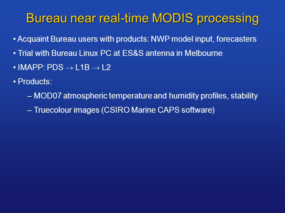 Bureau near real-time MODIS processing Acquaint Bureau users with products: NWP model input, forecasters Trial with Bureau Linux PC at ES&S antenna in Melbourne IMAPP: PDS → L1B → L2 Products: – MOD07 atmospheric temperature and humidity profiles, stability – Truecolour images (CSIRO Marine CAPS software)