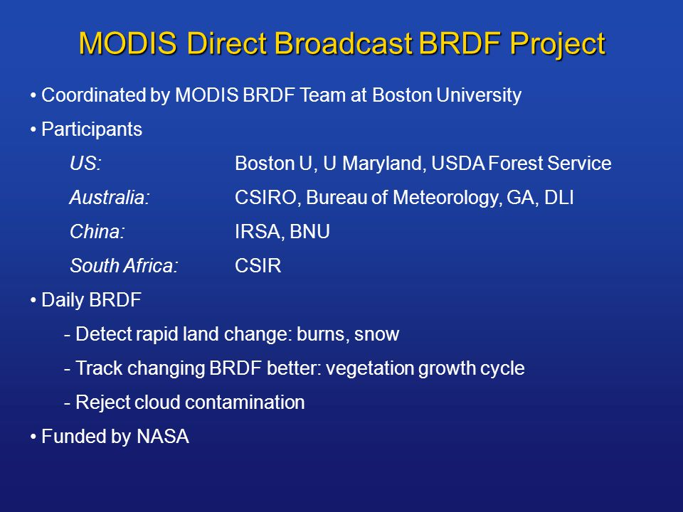 MODIS Direct Broadcast BRDF Project Coordinated by MODIS BRDF Team at Boston University Participants US:Boston U, U Maryland, USDA Forest Service Australia:CSIRO, Bureau of Meteorology, GA, DLI China:IRSA, BNU South Africa:CSIR Daily BRDF - Detect rapid land change: burns, snow - Track changing BRDF better: vegetation growth cycle - Reject cloud contamination Funded by NASA
