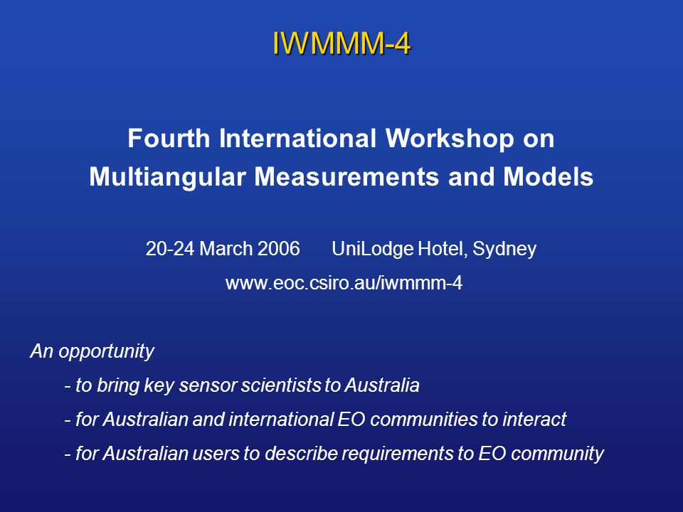 IWMMM-4 Fourth International Workshop on Multiangular Measurements and Models March 2006 UniLodge Hotel, Sydney   An opportunity - to bring key sensor scientists to Australia - for Australian and international EO communities to interact - for Australian users to describe requirements to EO community