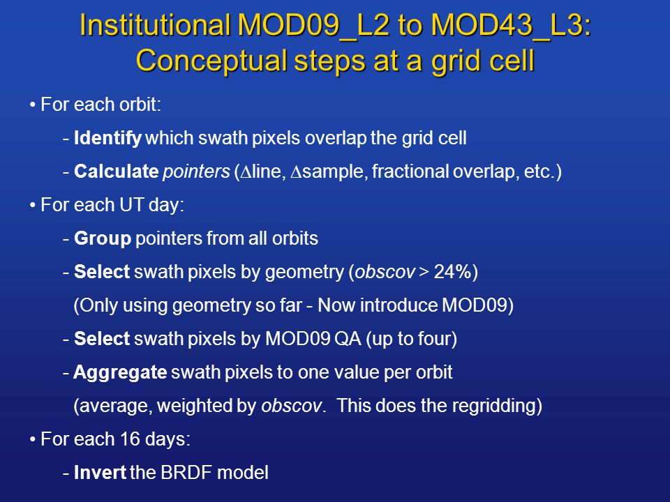 Institutional MOD09_L2 to MOD43_L3: Conceptual steps at a grid cell For each orbit: - Identify which swath pixels overlap the grid cell - Calculate pointers (  line,  sample, fractional overlap, etc.) For each UT day: - Group pointers from all orbits - Select swath pixels by geometry (obscov > 24%) (Only using geometry so far - Now introduce MOD09) - Select swath pixels by MOD09 QA (up to four) - Aggregate swath pixels to one value per orbit (average, weighted by obscov.
