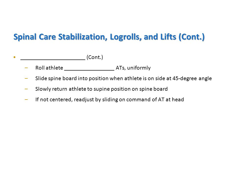 ______________________ (Cont.) –Roll athlete _________________ ATs, uniformly –Slide spine board into position when athlete is on side at 45-degree angle –Slowly return athlete to supine position on spine board –If not centered, readjust by sliding on command of AT at head Spinal Care Stabilization, Logrolls, and Lifts (Cont.)
