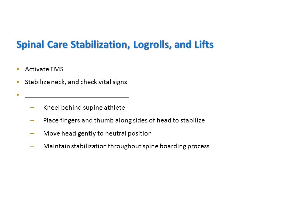 Spinal Care Stabilization, Logrolls, and Lifts Activate EMS Stabilize neck, and check vital signs _____________________________ –Kneel behind supine athlete –Place fingers and thumb along sides of head to stabilize –Move head gently to neutral position –Maintain stabilization throughout spine boarding process