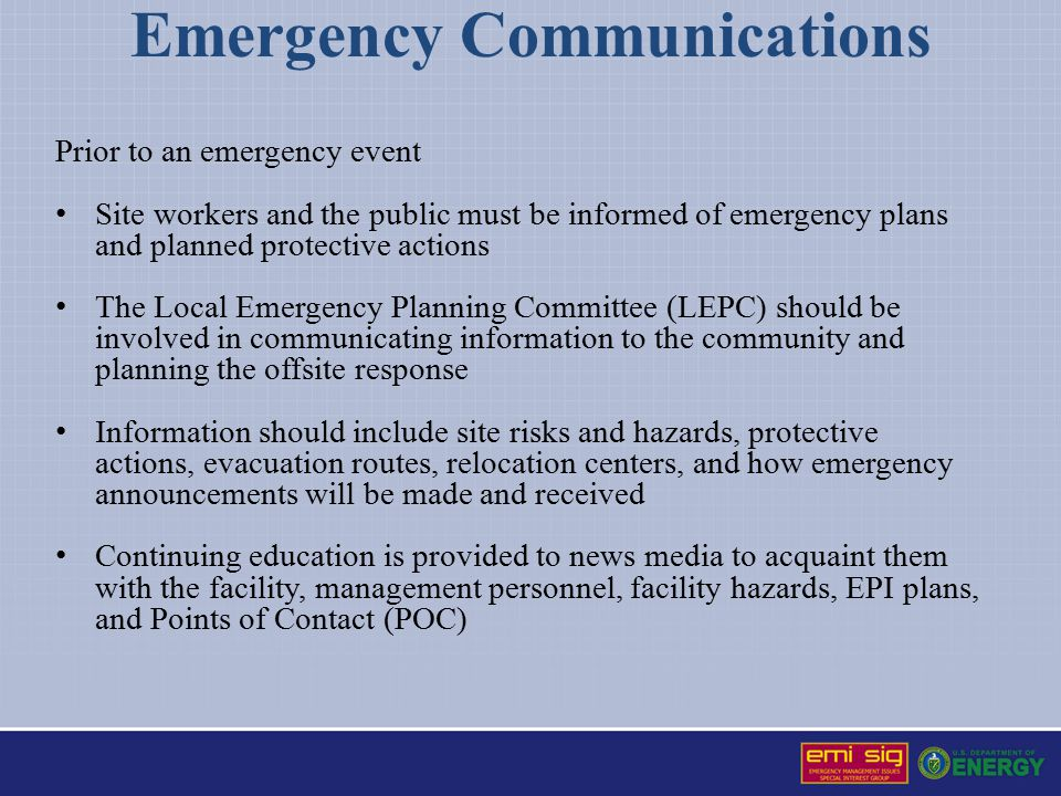 Emergency Communications Prior to an emergency event Site workers and the public must be informed of emergency plans and planned protective actions The Local Emergency Planning Committee (LEPC) should be involved in communicating information to the community and planning the offsite response Information should include site risks and hazards, protective actions, evacuation routes, relocation centers, and how emergency announcements will be made and received Continuing education is provided to news media to acquaint them with the facility, management personnel, facility hazards, EPI plans, and Points of Contact (POC)