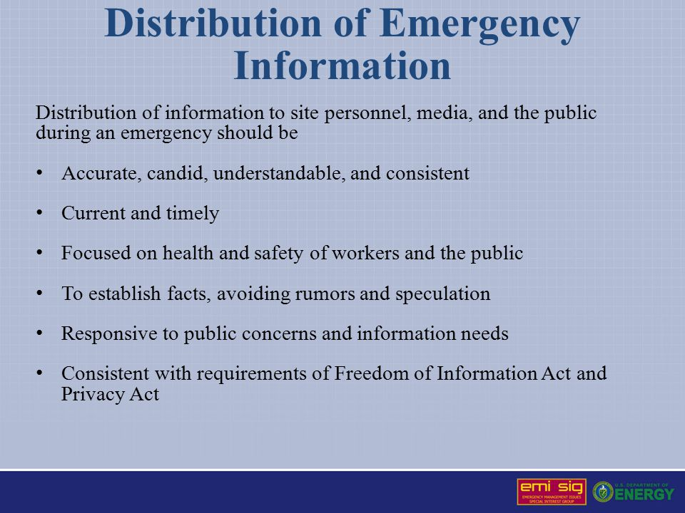 Distribution of Emergency Information Distribution of information to site personnel, media, and the public during an emergency should be Accurate, candid, understandable, and consistent Current and timely Focused on health and safety of workers and the public To establish facts, avoiding rumors and speculation Responsive to public concerns and information needs Consistent with requirements of Freedom of Information Act and Privacy Act