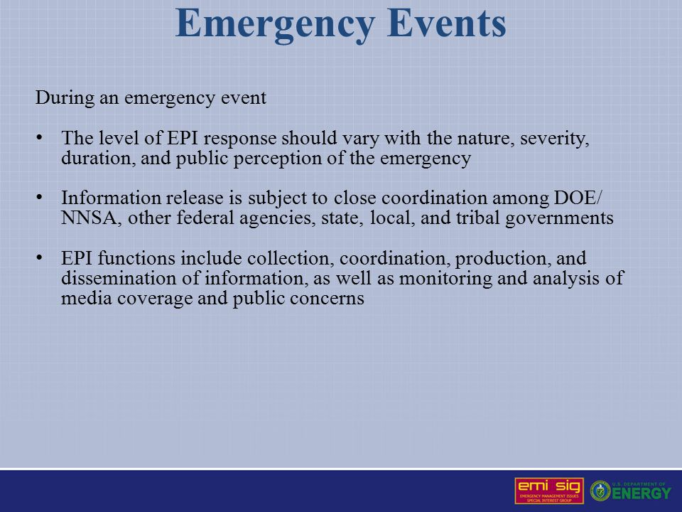 Emergency Events During an emergency event The level of EPI response should vary with the nature, severity, duration, and public perception of the emergency Information release is subject to close coordination among DOE/ NNSA, other federal agencies, state, local, and tribal governments EPI functions include collection, coordination, production, and dissemination of information, as well as monitoring and analysis of media coverage and public concerns