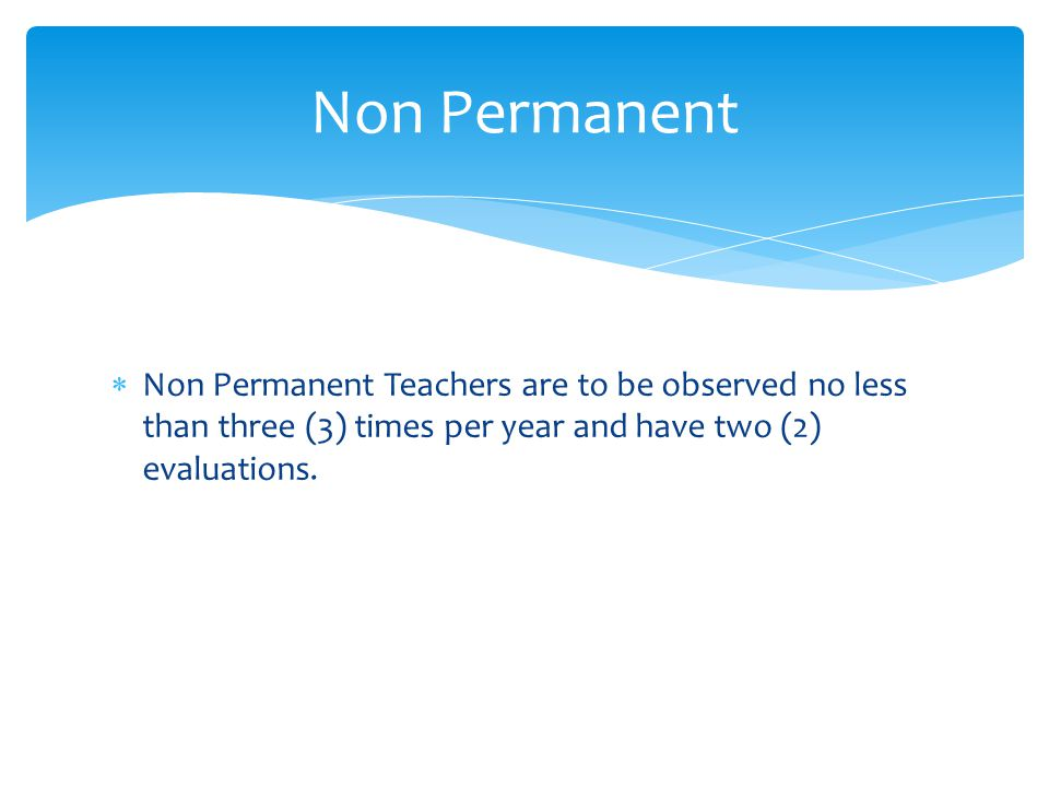  Non Permanent Teachers are to be observed no less than three (3) times per year and have two (2) evaluations.