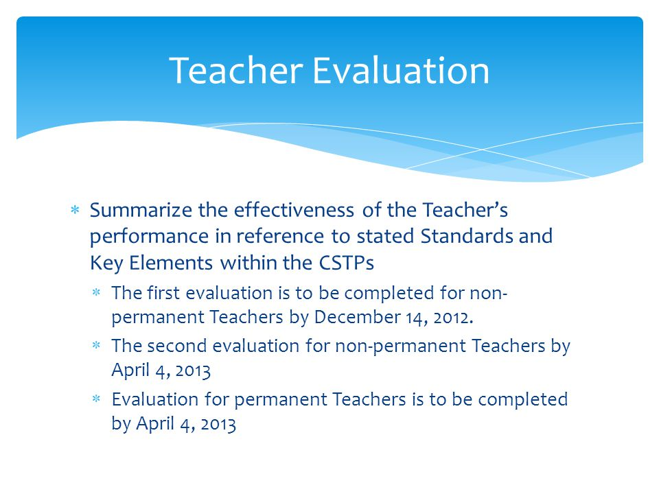  Summarize the effectiveness of the Teacher's performance in reference to stated Standards and Key Elements within the CSTPs  The first evaluation is to be completed for non- permanent Teachers by December 14, 2012.