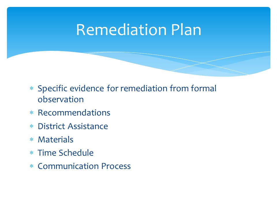  Specific evidence for remediation from formal observation  Recommendations  District Assistance  Materials  Time Schedule  Communication Process Remediation Plan