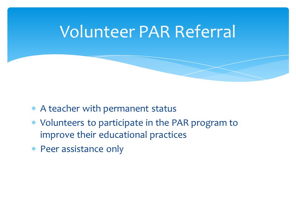  A teacher with permanent status  Volunteers to participate in the PAR program to improve their educational practices  Peer assistance only Volunteer PAR Referral