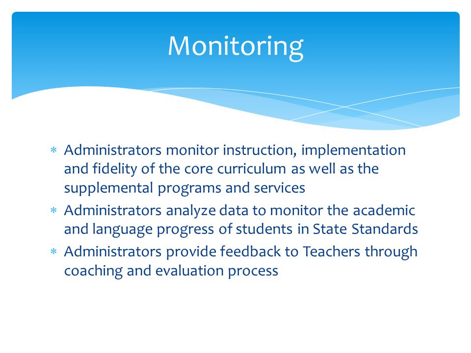  Administrators monitor instruction, implementation and fidelity of the core curriculum as well as the supplemental programs and services  Administrators analyze data to monitor the academic and language progress of students in State Standards  Administrators provide feedback to Teachers through coaching and evaluation process Monitoring