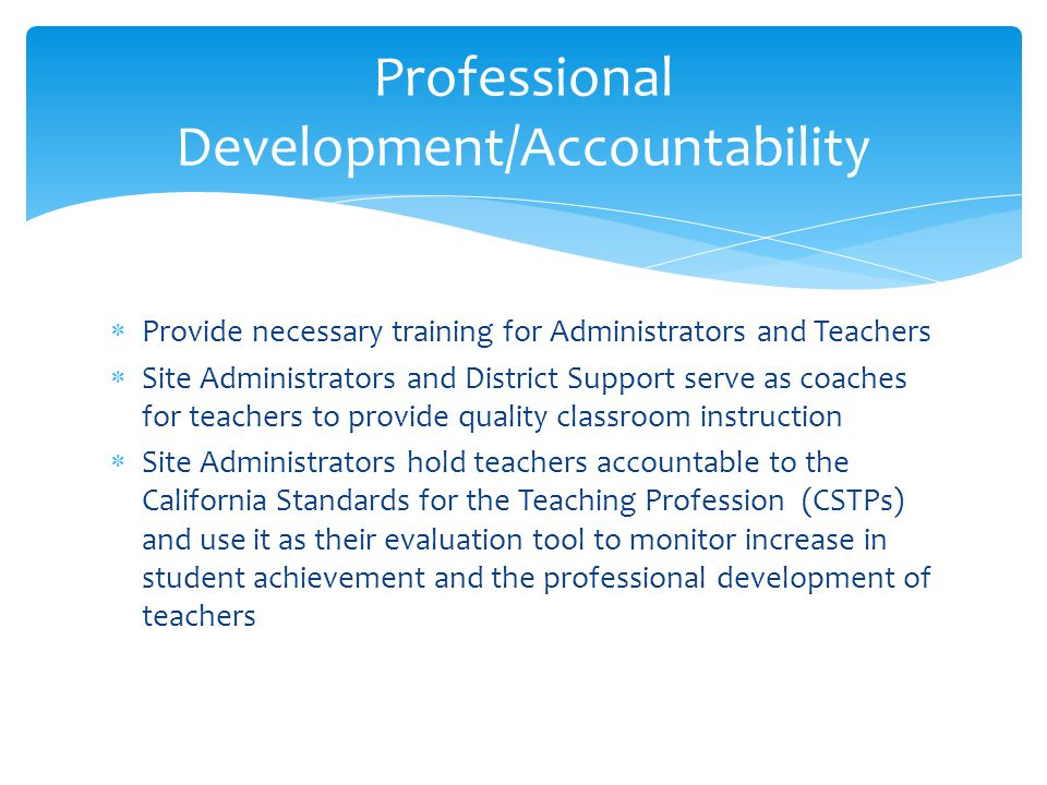  Provide necessary training for Administrators and Teachers  Site Administrators and District Support serve as coaches for teachers to provide quality classroom instruction  Site Administrators hold teachers accountable to the California Standards for the Teaching Profession (CSTPs) and use it as their evaluation tool to monitor increase in student achievement and the professional development of teachers Professional Development/Accountability