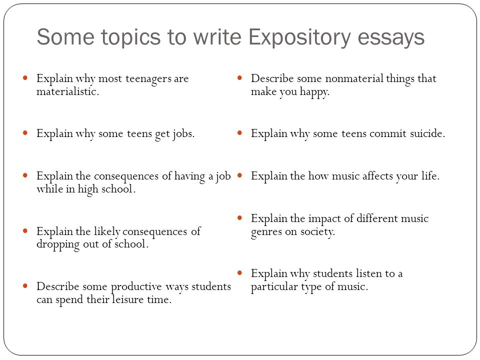 Some topics to write Expository essays Explain why most teenagers are materialistic.