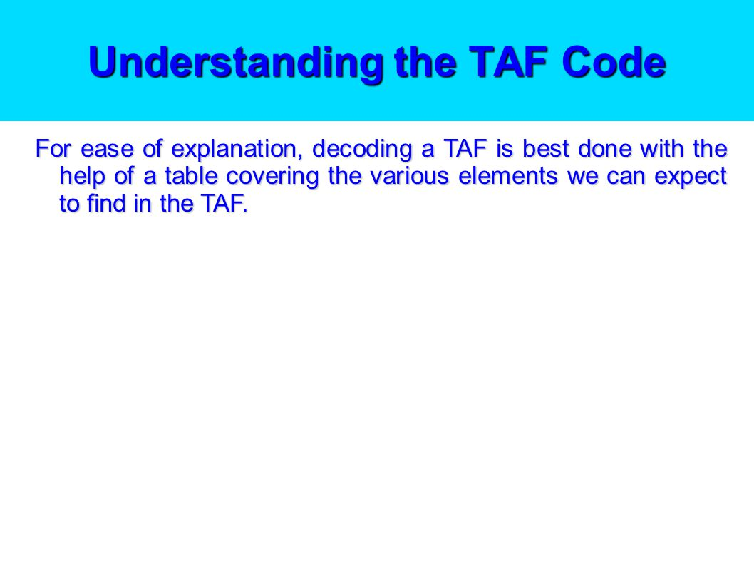 Understanding the TAF Code The first part of the TAF is always in the same format and sequence: The aerodrome ident e.g.