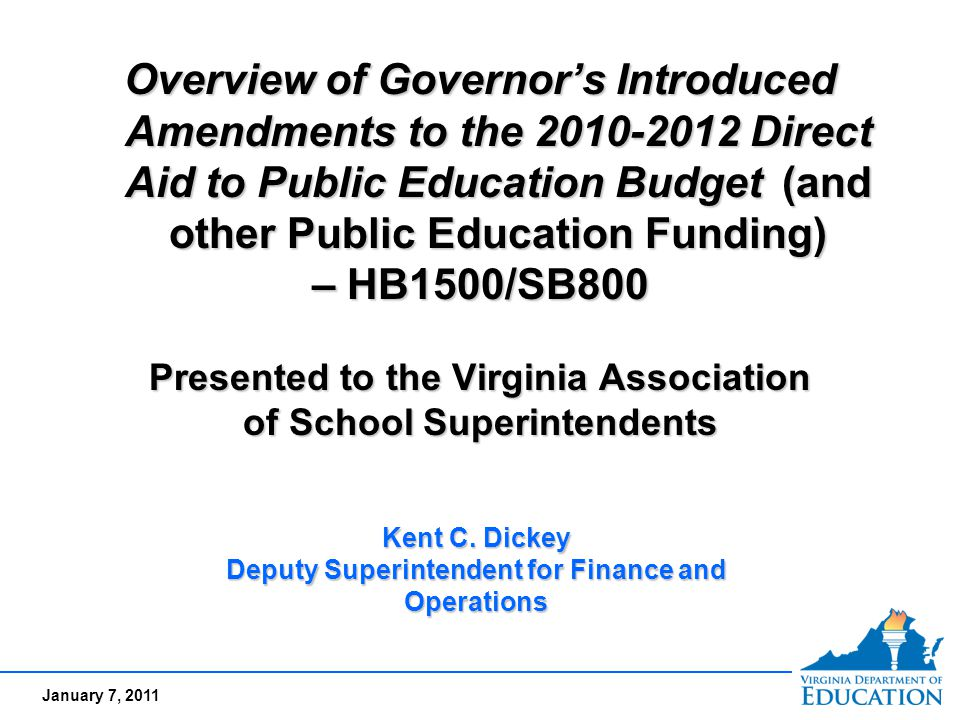 January 7, 2011 Overview of Governor's Introduced Amendments to the Direct Aid to Public Education Budget (and other Public Education Funding) – HB1500/SB800 Presented to the Virginia Association of School Superintendents Overview of Governor's Introduced Amendments to the Direct Aid to Public Education Budget (and other Public Education Funding) – HB1500/SB800 Presented to the Virginia Association of School Superintendents Kent C.