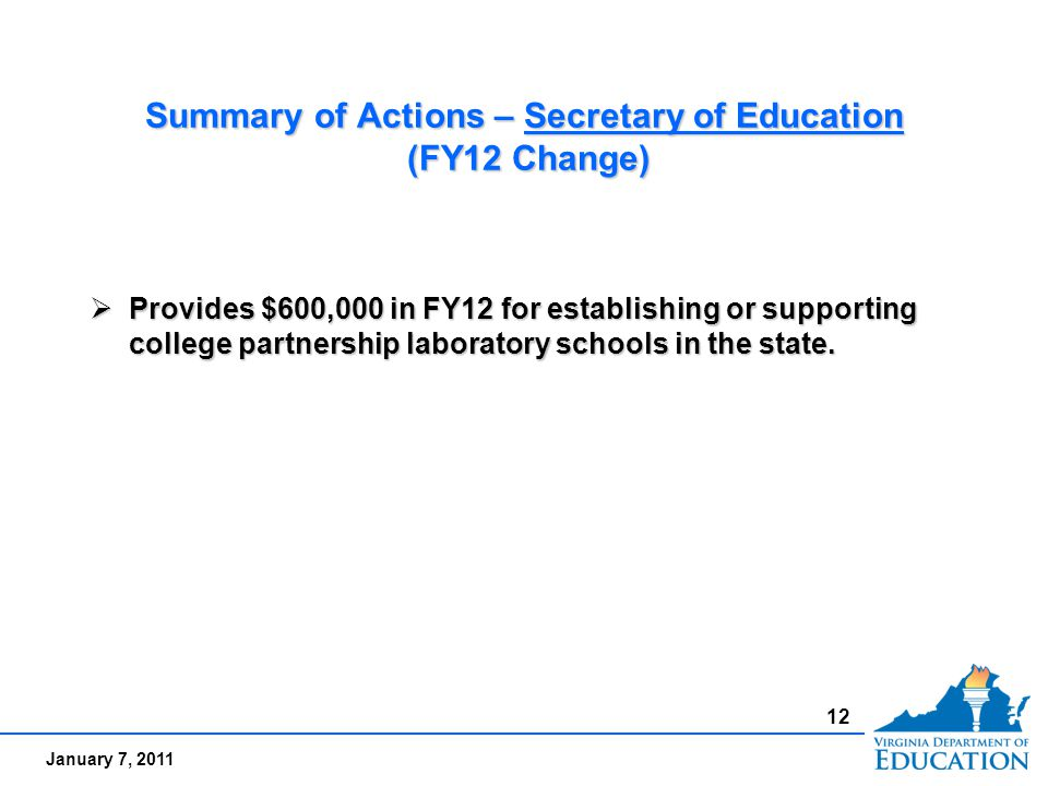 January 7, 2011 Summary of Actions – Secretary of Education (FY12 Change)  Provides $600,000 in FY12 for establishing or supporting college partnership laboratory schools in the state.