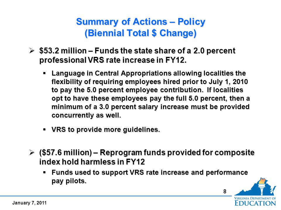 January 7, 2011 Summary of Actions – Policy (Biennial Total $ Change)  $53.2 million – Funds the state share of a 2.0 percent professional VRS rate increase in FY12.