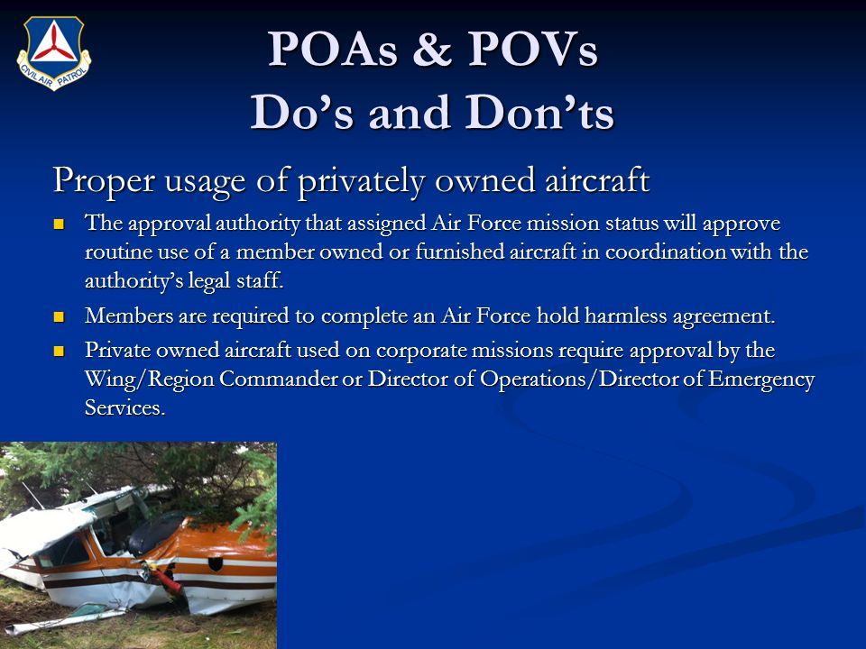 POAs & POVs Do's and Don'ts Proper usage of privately owned aircraft The approval authority that assigned Air Force mission status will approve routine use of a member owned or furnished aircraft in coordination with the authority's legal staff.