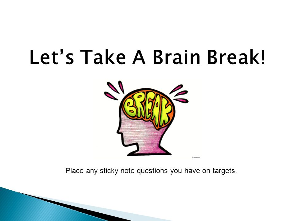 Let's Take A Brain Break! Place any sticky note questions you have on targets.