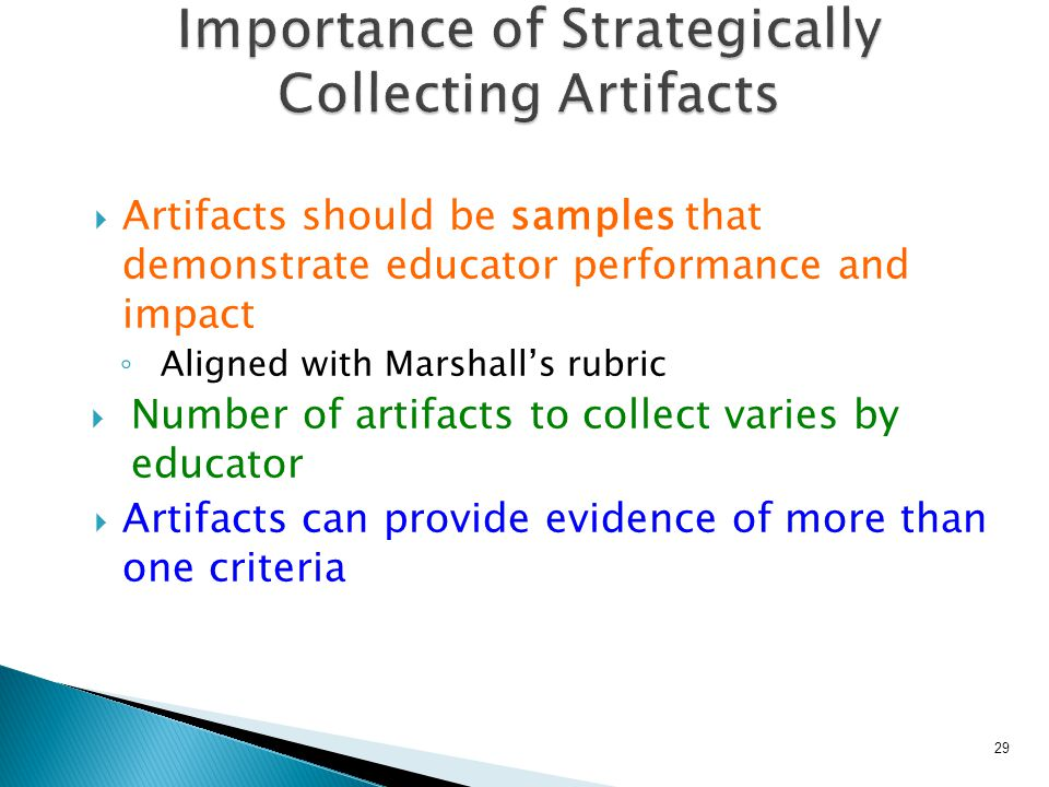  Artifacts should be samples that demonstrate educator performance and impact ◦ Aligned with Marshall's rubric  Number of artifacts to collect varies by educator  Artifacts can provide evidence of more than one criteria 29