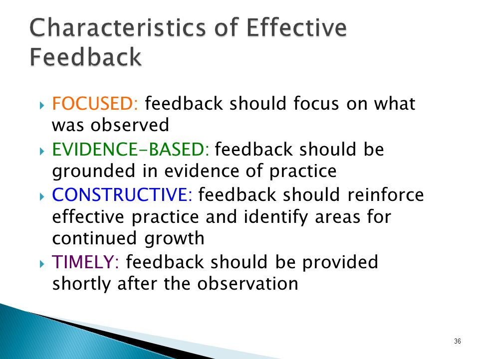  FOCUSED: feedback should focus on what was observed  EVIDENCE-BASED: feedback should be grounded in evidence of practice  CONSTRUCTIVE: feedback should reinforce effective practice and identify areas for continued growth  TIMELY: feedback should be provided shortly after the observation 36