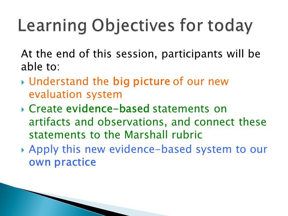 At the end of this session, participants will be able to:  Understand the big picture of our new evaluation system  Create evidence-based statements on artifacts and observations, and connect these statements to the Marshall rubric  Apply this new evidence-based system to our own practice
