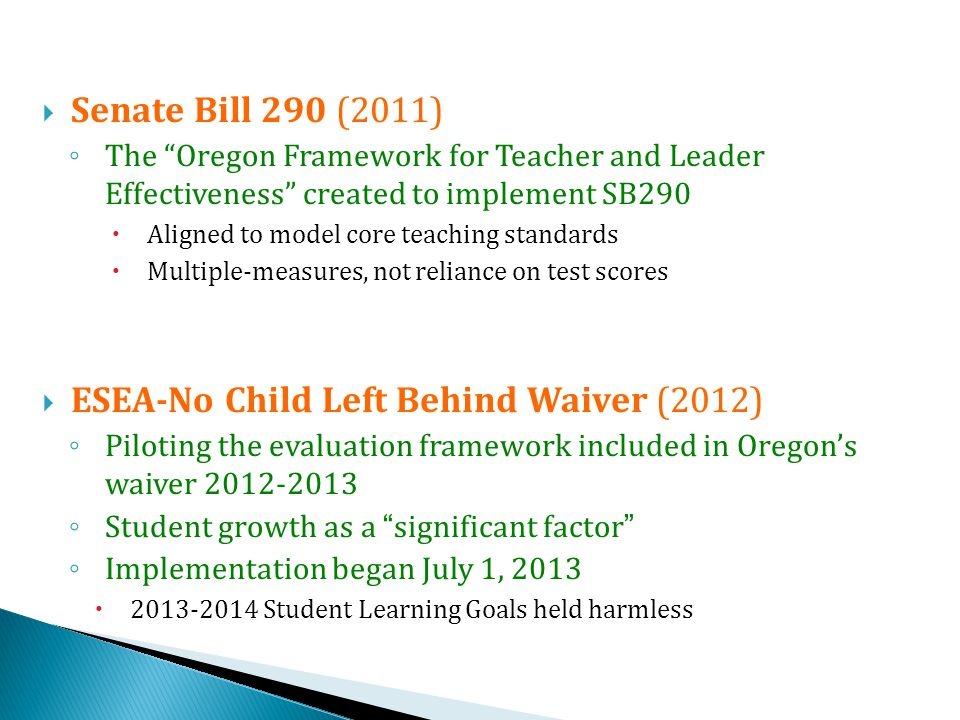  Senate Bill 290 (2011) ◦ The Oregon Framework for Teacher and Leader Effectiveness created to implement SB290  Aligned to model core teaching standards  Multiple-measures, not reliance on test scores  ESEA-No Child Left Behind Waiver (2012) ◦ Piloting the evaluation framework included in Oregon's waiver ◦ Student growth as a significant factor ◦ Implementation began July 1, 2013  Student Learning Goals held harmless
