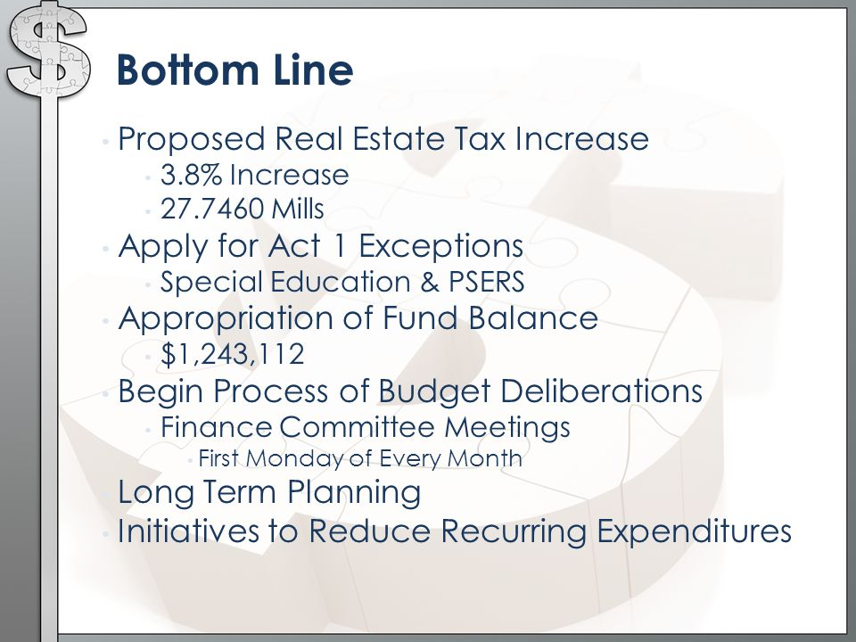 Bottom Line Proposed Real Estate Tax Increase 3.8% Increase Mills Apply for Act 1 Exceptions Special Education & PSERS Appropriation of Fund Balance $1,243,112 Begin Process of Budget Deliberations Finance Committee Meetings First Monday of Every Month Long Term Planning Initiatives to Reduce Recurring Expenditures