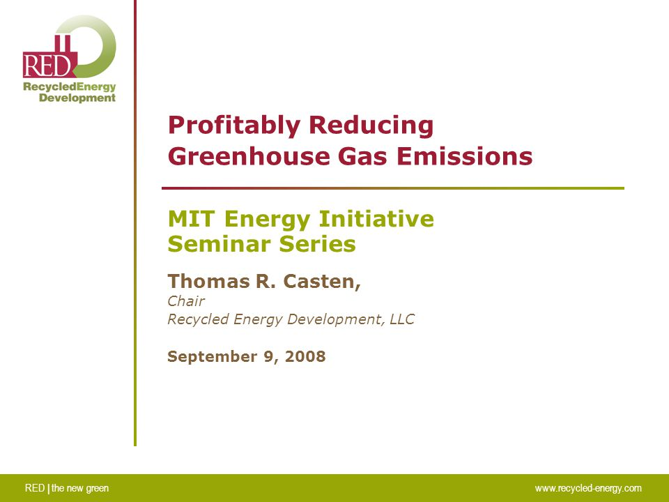 RED | the new greenwww.recycled-energy.com Profitably Reducing Greenhouse Gas Emissions MIT Energy Initiative Seminar Series Thomas R.