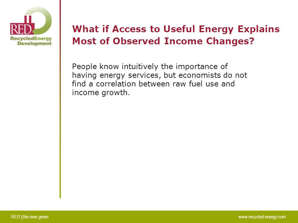 RED | the new greenwww.recycled-energy.com What if Access to Useful Energy Explains Most of Observed Income Changes.