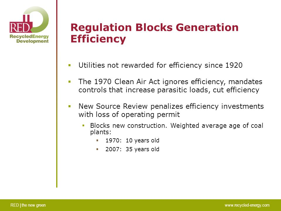 RED | the new greenwww.recycled-energy.com Regulation Blocks Generation Efficiency  Utilities not rewarded for efficiency since 1920  The 1970 Clean Air Act ignores efficiency, mandates controls that increase parasitic loads, cut efficiency  New Source Review penalizes efficiency investments with loss of operating permit  Blocks new construction.