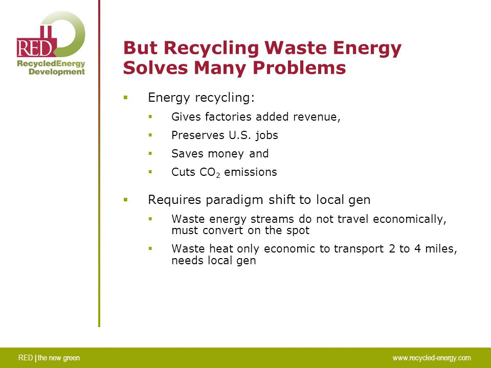 RED | the new greenwww.recycled-energy.com But Recycling Waste Energy Solves Many Problems  Energy recycling:  Gives factories added revenue,  Preserves U.S.