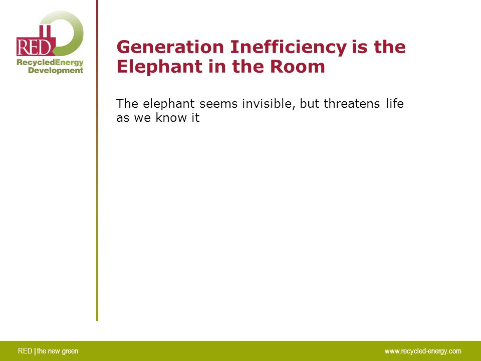 RED | the new greenwww.recycled-energy.com Generation Inefficiency is the Elephant in the Room The elephant seems invisible, but threatens life as we know it