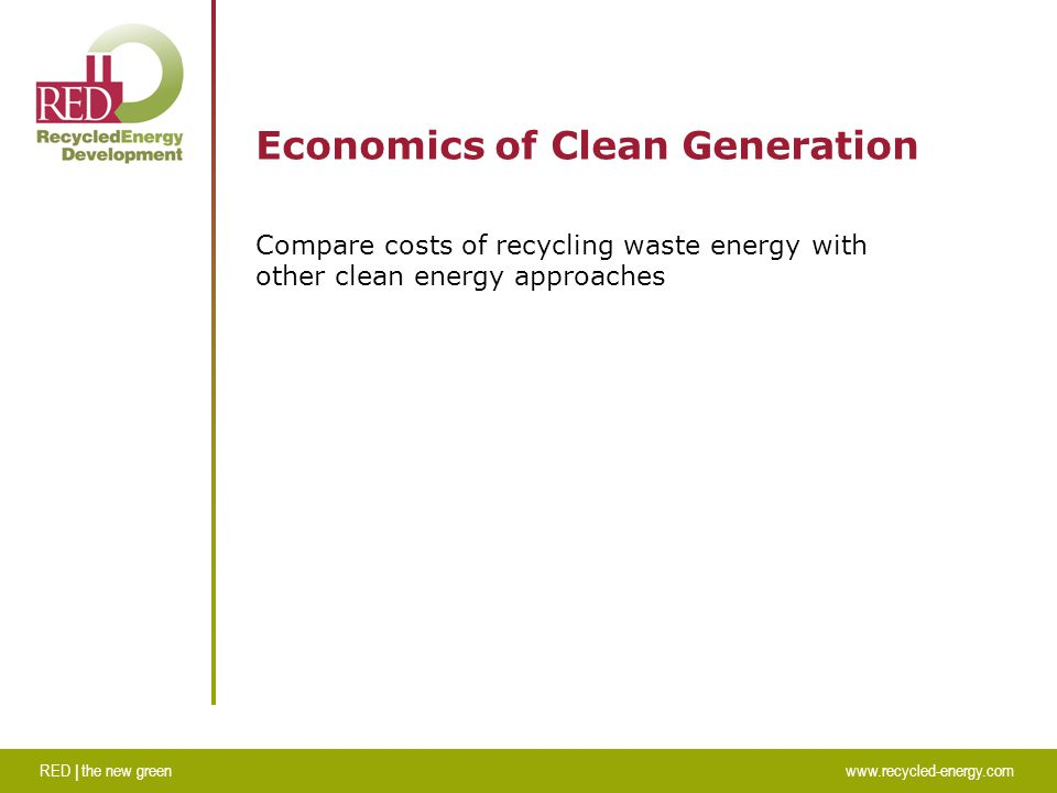 RED | the new greenwww.recycled-energy.com Economics of Clean Generation Compare costs of recycling waste energy with other clean energy approaches