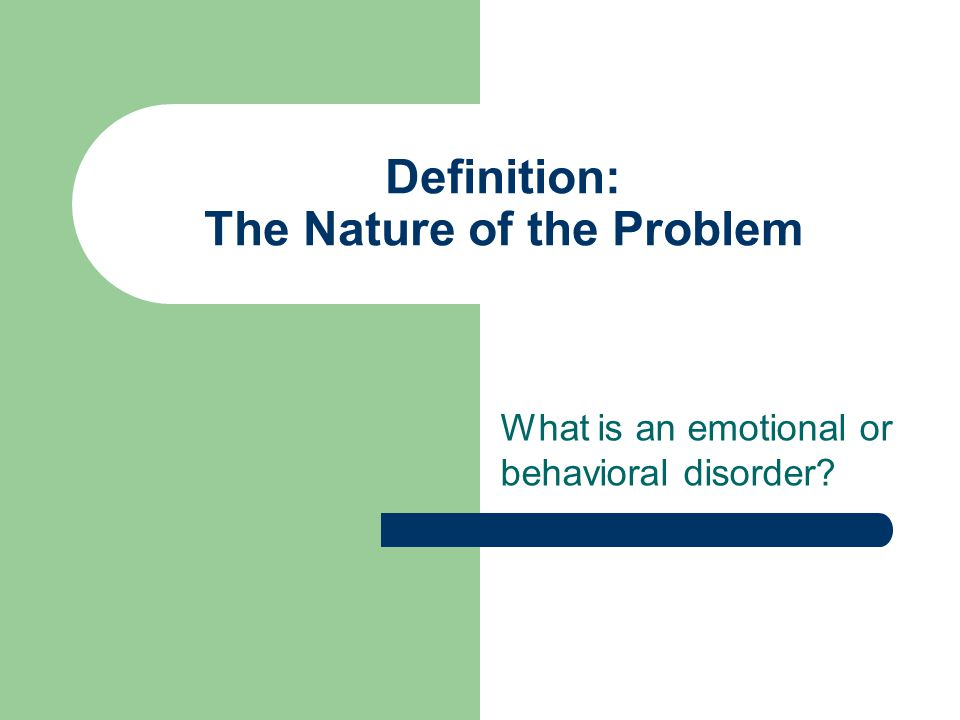 Definition: The Nature of the Problem What is an emotional or behavioral disorder