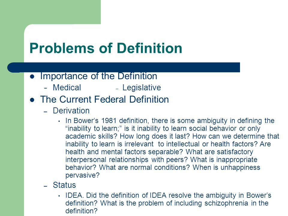 Problems of Definition Importance of the Definition − Medical – Legislative The Current Federal Definition – Derivation In Bower's 1981 definition, there is some ambiguity in defining the inability to learn; is it inability to learn social behavior or only academic skills.